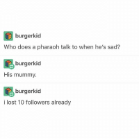 Head, Memes, and Lost: burgerkid  Who does a pharaoh talk to when he's sad?  burgerkid  His mummy.  burgerkid  i lost 10 followers already My head hurts so madly @idiosyncrat