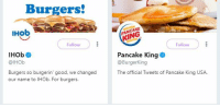 "Tumblr, Queen, and Blog: Burgers!  IHob  PANCAKE  KING  Follow  Follow  IHOb  @lHOb  Pancake King  @BurgerKing  Burgers so burgerin' good, we changed  our name to IHOb. For burgers.  The official Tweets of Pancake King USA <p><a href=""http://peachy-keen-glam-queen.tumblr.com/post/174804808606/looking-at-this-makes-me-feel-like-ive-tripped"" class=""tumblr_blog"">peachy-keen-glam-queen</a>:</p>  <blockquote><p>  Looking at this makes me feel like I've tripped and fallen into an alternate universe where everything is almost the same but slightly off and I'm so uncomfortable.   <br/></p></blockquote>"