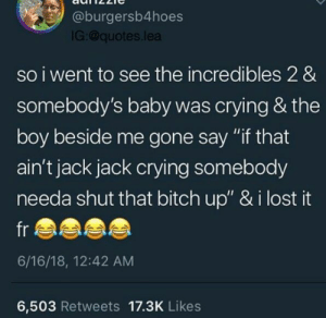 """Bitch, Crying, and The Incredibles: @burgersb4hoes  IG:@quotes.lea  so iwent to see the incredibles 2 &  somebody's baby was crying & the  boy beside me gone say """"if that  ain't jack jack crying somebody  needa shut that bitch up"""" & i lost it  fr  6/16/18, 12:42 AM  6,503 Retweets 17.3K Likes Like what you see? Follow @⚡✨Yagirl.Randi✨⚡ for more poppin pins!"""