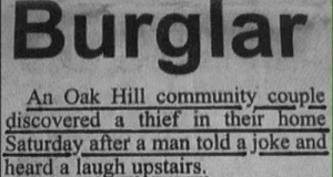 Guess who had the last laugh: Burglan  An Oak Hill community couple  discovered a thief in their home  after a man told a joke and  Saturday  heard a laugh upstairs. Guess who had the last laugh