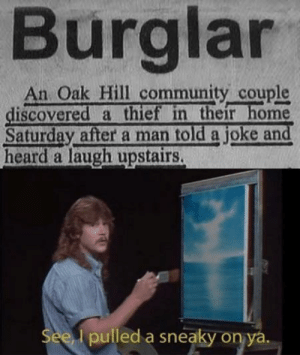 Community, Dank, and Memes: Burglar  An Oak Hill community couple  discovered a thiet in their home  Saturday after a man told a joke and  heard a laugh upstairs.  l pulled a sneaky on ya What a way to get caught by Gopal_Pandey167 MORE MEMES
