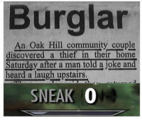 Community, Memes, and Home: Burglar  An Oak Hill community couple  iscovered a thief in their home  Saturday after a man told a joke and  heard a laugh upstairs  SNEAK 0 https://t.co/4dhPDbjGQY