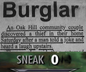 Community, Home, and Jokes: Burglar  An Oak Hill community couple  iscovered a thief in their home  Saturday after a man told a joke and  heard a laugh upstairs.  SNEAK 0 this man cracking out some banging jokes