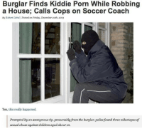 "Bad, Children, and Dude: Burglar Finds Kiddie Porn While Robbing  a House; Calls Cops on Soccer Coach  by Robert Littal | Posted on Friday, December 2oth, 2013  Yes, this really happened.  presumably from the burglar, police found three videotapes of  sexual abuse against children aged about 1o. <p><a href=""http://celticpyro.tumblr.com/post/158802333109/ender-kun-beautifuldistraxtion"" class=""tumblr_blog"">celticpyro</a>:</p>  <blockquote><p><a href=""https://ender-kun.tumblr.com/post/158801088526/beautifuldistraxtion-farfirifirefly"" class=""tumblr_blog"">ender-kun</a>:</p><blockquote> <p><a class=""tumblr_blog"" href=""http://beautifuldistraxtion.tumblr.com/post/77091350109"">beautifuldistraxtion</a>:</p> <blockquote> <p><a class=""tumblr_blog"" href=""http://farfirifirefly.tumblr.com/post/76978605263"">farfirifirefly</a>:</p> <blockquote> <p><a class=""tumblr_blog"" href=""http://commanderabutt.tumblr.com/post/76977160898"">commanderabutt</a>:</p> <blockquote> <p><a class=""tumblr_blog"" href=""http://chelle-the-zbornak-queen.tumblr.com/post/76907113526"">chelle-the-zbornak-queen</a>:</p> <blockquote> <p><a class=""tumblr_blog"" href=""http://nowacking.tumblr.com/post/76905602655"">nowacking</a>:</p> <blockquote> <p>Good Guy Burglar</p> </blockquote> <p>no you don't understand.</p> <p>he fully knew that he'd be arrested for breaking and entering but he still reported this.</p> <p>he know he'd go to jail, but he put human decency before his own freedom and called out this disgusting sexual perversion.</p> <p>and if you don't think that's the tightest shit ever get out of my face.</p> </blockquote> <p>My question is how the hell does this guy have the morality to report it but breaking into someones house is okay for him?<br/><br/>What an oddity.</p> </blockquote> <p>Think of it this way:</p> <p>You can fall on hard times and turn to theft even though you know it ain't right.</p> <p>You don't fall on hard times and suddenly become interested in diddling kids.</p> </blockquote> <p>^^ exactly</p> </blockquote> <p>Chaotic good</p> </blockquote> <p>""Yes hello, Officer? I just broke into this dude's house…okay, just hear me out…this guy has child porn,""<br/></p></blockquote>  <p>&ldquo;I mean I&rsquo;m burglary bad, but not pedophile bad. That shit is too far.&rdquo;</p>"