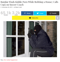 Reddit, Soccer, and House: Burglar Finds Kiddie Porn While Robbing a House; Calls  Cops on Soccer Coach  December 20, 2013  Robert Littal  65.1k 3.2k  f Share  Tweet  Reddit  SHARES  VIEWS  Subscribe  1  Yes, this really happened. wholesome burglar