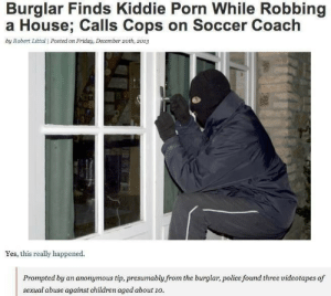 Children, Fall, and Friday: Burglar Finds Kiddie Porn While Robbing  a House; Calls Cops on Soccer Coach  by Robert Littal | Posted on Friday, December 2oth, 2013  Yes, this really happened.  presumably from the burglar, police found three videotapes of  sexual abuse against children aged about 1o. treatyaliketundra: beautifuldistraxtion:  farfirifirefly:  commanderabutt:  chelle-the-zbornak-queen:  nowacking:  Good Guy Burglar  no you don't understand. he fully knew that he'd be arrested for breaking and entering but he still reported this. he know he'd go to jail, but he put human decency before his own freedom and called out this disgusting sexual perversion. and if you don't think that's the tightest shit ever get out of my face.  My question is how the hell does this guy have the morality to report it but breaking into someones house is okay for him?What an oddity.  Think of it this way: You can fall on hard times and turn to theft even though you know it ain't right. You don't fall on hard times and suddenly become interested in diddling kids.     ^^ exactly  ✊🏽✊🏽✊🏽✊🏽✊🏽✊🏽