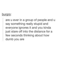 @studentlifeproblems: burgrs:  are u ever in a group of people and u  say something really stupid and  everyone ignores it and you kinda  just stare off into the distance for a  few seconds thinking about how  dumb you are @studentlifeproblems