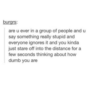 introvertproblems:JOIN THE INTROVERT NATION MOVEMENT: burgrs:  are u ever in a group of people and u  say something really stupid and  everyone ignores it and you kinda  just stare off into the distance for a  few seconds thinking about how  dumb you are introvertproblems:JOIN THE INTROVERT NATION MOVEMENT