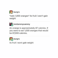 Just remembered I have chocolate milk and I'm happy: burgrs  *eats 1,000 oranges* its fruit i won't gain  weight  hotdammysammy  An orange is approximately 87 calories. If  you were to eat 1,000 oranges that would  be 87,000 calories.  burgrs  its fruit i wont gain weight Just remembered I have chocolate milk and I'm happy