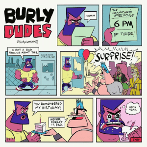Happy Birthday, Bo: BURLY  DUDES  THE  ABANDONED  WARE HOUSE  HMMM  6 PM  BE THERE/  OAndyGonsalres  I GOT A BAD  FEELING ABOUT THIS.  SURPRISE!  ABANDONED  WARE HOUSE  You REMEMBERED  MY BIRTHDAY!  HECK  YEAH.  NEVER  FORGET  IT, BRO.  END Happy Birthday, Bo