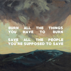 mountainqoats:Blue Wave (1903), Charles H. Woodbury / Scavenger Babies, The Mountain Goats: BURN ALL THE THINGS  YOUHAVE TO BURN  SAVE ALL THE PEOPLE  YOU'RE SUPPOSED TO SAVE mountainqoats:Blue Wave (1903), Charles H. Woodbury / Scavenger Babies, The Mountain Goats