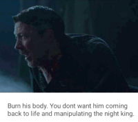 the night king: Burn his body. You dont want him coming  back to life and manipulating the night king