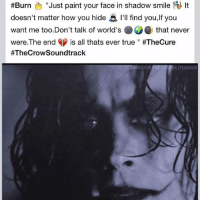 THECROW EricDraven BrandonLee BrandonBruceLee NoCrowRemake2017 questionthefilmindustry questionthefilmcommunity hollywood GreedIsForAmateurs 👊 TheCrowSoundtrack BURN 🔥🔥🔥🔥 by TheCure Singer Musician Composer RobertSmith 🎤🎼 🎸:  #Burn  Just paint your face in shadow smile  It  doesn't matter how you hide l'll find you, If you  want me too.Don't talk of world's that never  were The end  s all thats ever true #TheCure  #The Crow Soundtrack  STTUMBIR THECROW EricDraven BrandonLee BrandonBruceLee NoCrowRemake2017 questionthefilmindustry questionthefilmcommunity hollywood GreedIsForAmateurs 👊 TheCrowSoundtrack BURN 🔥🔥🔥🔥 by TheCure Singer Musician Composer RobertSmith 🎤🎼 🎸