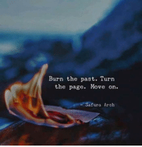burn: Burn the past. Turn  the page. Move on.  Safura Arsh