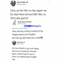 😭😂😂 No chill at all . . burnaboy Savage: Burna Boy  @burnaboy  Omo as Mo Hits no dey again we  for start New School MO Hits na.  Who dey game?  Esomojumi Ayowale  @Wavywale  回f步。@ KraksTv  Replying to @burnaboy  Your primary school would not be  happy about your English  Mr man go and read your book  Burna Boy *  @burnaboy  NA Your MAMA no go ever happy  about your existence! whoever  gave u twitter forgot to give u  sense. Its called broken English  ode 😭😂😂 No chill at all . . burnaboy Savage