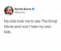 Emoji, Kids, and Movie: Burnie Burns  @burnie  My kids took me to see The Emoji  Movie and now I hate my own  kids.