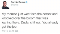 Chill, Dude, and Roomba: Burnie Burns  @burnie  My roomba just went into the corner and  knocked over the broom that was  leaning there. Dude, chill out. You already  got the job.  7/5/15, 11:07 AM