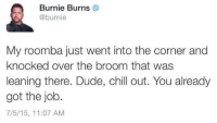 Chill, Dude, and Tumblr: Burnie Burns  @burnie  My roomba just went into the corner and  knocked over the broom that was  leaning there. Dude, chill out. You already  got the job.  7/5/15, 11:07 AM whitepeopletwitter:  Job security