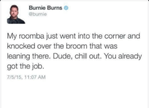 The life of an Emmy nominee: Burnie Burns  @burnie  My roomba just went into the corner and  knocked over the broom that was  leaning there. Dude, chill out. You already  got the job.  7/5/15, 11:07 AM The life of an Emmy nominee