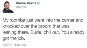 broom: Burnie Burns  @burnie  My roomba just went into the corner and  knocked over the broom that was  leaning there. Dude, chill out. You already  got the job.  7/5/15, 11:07 AM