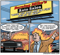 Cars, College, and Fire: Burning Mike's  Auto Sales  WHERE HE CARS ARE OW FIRE  YEAH, THIS CAR  IS PRETTY GOOD, BUT DO  YOU HAVE ANY CARS THAT  AREN'T ON FIRE?  GET THE FUCK OUT  OF MY DEALERSHIP,  COLLEGE BOY!  ONEGIANTHAND.COM onegianthand:Burning Mike's