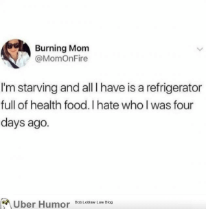 Food, Tumblr, and Uber: Burning Mom  @MomOnFire  I'm starving and all I have is a refrigerator  full of health food. I hate who l was four  days ago.  Uber Humor Bob Loblaw Law Blog failnation:  Filled with ragrets