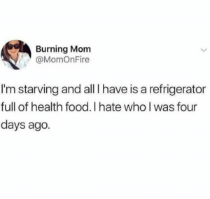 Food, Refrigerator, and Mom: Burning Mom  @MomOnFire  I'm starving and all I have is a refrigerator  full of health food. I hate who I was four  days ago. Filled with ragrets