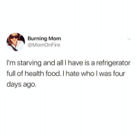 Food, Funny, and Refrigerator: Burning Mom  @MomOnFire  I'm starving and all Ihave is a refrigerator  full of health food.I hate who l was four  days ago. @pettylivesmatter is the funniest account ever 😂