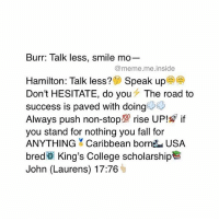 Memes, 🤖, and Usa: Burr: Talk less, smile mo  @meme me inside  Hamilton: Talk less? Speak up  a  Don't HESITATE, do you The road to  success is paved with doing  Always push non-stop! rise UP!  if  you stand for nothing you fall for  ANYTHING Caribbean born USA  bred King's College scholarship  John (Laurens) 17:76 Tag a friend who keeps it 💯