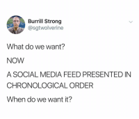 Social Media, Help, and Dank Memes: Burrill Strong  @sgtwolverine  What do we want?  NOW  A SOCIAL MEDIA FEED PRESENTED IN  CHRONOLOGICAL ORDER  When do we want it? Like if u get it hahaha *help*