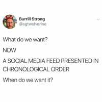 Funny, Social Media, and Strong: Burrill Strong  @sgtwolverine  What do we want?  NOW  A SOCIAL MEDIA FEED PRESENTED IN  CHRONOLOGICAL ORDER  When do we want it? 🙏🏻🙏🏻🙏🏻