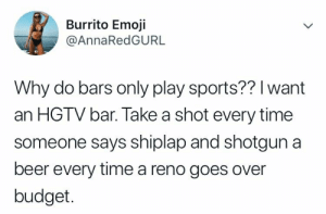 Beer, Emoji, and Sports: Burrito Emoji  @AnnaRedGURL  Why do bars only play sports?? I want  an HGTV bar. Take a shot every time  someone says shiplap and shotgun a  beer every time a reno goes over  budget
