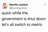 Dank, Justice, and Government: Burrito Justice  @burritojustice  quick while the  government is shut down  let's all switch to metric truth
