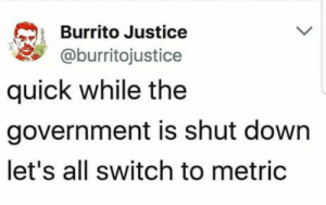 Omg, Tumblr, and Blog: Burrito Justice  @burritojustice  quick while the  government is shut down  let's all switch to metric omg-humor:Let's do it