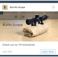 """Fucking, Tumblr, and Blog: Burrito Scope  Introducing the  Burrito Scope  Check out my 7th Kickstarter.  Jack Dire  Learn More <p><a href=""""https://bigmeansweatydyke.tumblr.com/post/171021056025/striders-staff-i-am-begging-you-to-let-me-reblog"""" class=""""tumblr_blog"""">bigmeansweatydyke</a>:</p>  <blockquote> <p><a href=""""http://striders.tumblr.com/post/170962923102/staff-i-am-begging-you-to-let-me-reblog-this"""" class=""""tumblr_blog"""">striders</a>:</p> <blockquote><p>staff i am BEGGING you to let me reblog this fucking ad</p></blockquote> <p>""""my 7th kickstarter""""</p> </blockquote>"""