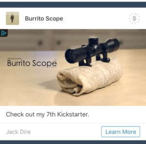 striders:staff i am BEGGING you to let me reblog this fucking ad: Burrito Scope  Introducing the  Burrito Scope  Check out my 7th Kickstarter.  Jack Dire  Learn More striders:staff i am BEGGING you to let me reblog this fucking ad