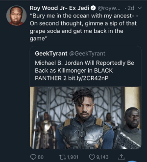 "Dank, Memes, and Michael B. Jordan: ""Bury me in the ocean with my ancest- -  On second thought, gimme a sip of that  grape soda and get me back in the  game""  GeekTyrant @GeekTyrant  Michael B. Jordan Will Reportedly Be  Back as Killmonger in BLACK  PANTHER 2 bit.ly/2CR42nP  80 t01,901 9,143 Now pour it up, nigga, Sipping on some sizerp by thbxlef MORE MEMES"