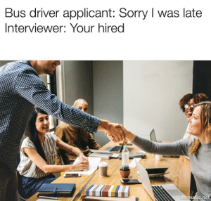 Sorry, Net, and Driver: Bus driver applicant: Sorry I was late  Interviewer: Your hired  matic.net me🚌irl