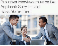 Be Like, Sorry, and Tumblr: Bus driver interviews must be like  Applicant: Sorry I'm late!  Boss: You're hired melonmemes:  Qualifications