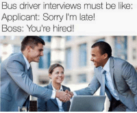Be Like, Sorry, and Boss: Bus driver interviews must be like:  Applicant: Sorry I'm late!  Boss: You're hired