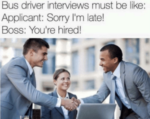 Be Like, Sorry, and Boss: Bus driver interviews must be like  Applicant: Sorry I'm late!  Boss: You're hired