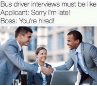 Be Like, Memes, and 🤖: Bus driver interviews must be like  Applicant: Sorry lim late!  Boss: You're hired!
