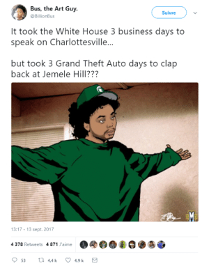 FAX: Bus, the Art Guy  @BillionBus  Suivre  It took the White House 3 business days to  speak on Charlottesville...  but took 3 Grand Theft Auto days to clap  back at Jemele Hill???  13:17-13 sept. 2017  4 378 Retweets 4 871 J'aime  OOOO·ぎ邇靂 FAX