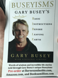 Amazon, Anaconda, and Funny: BUSEYISMS  GARY BUSEY'S  BASIC  INSTRUCTIONS  BEFORE  LEAVING  EARTH  fll  GARY BUSEY  WITH S TEFFANIE SA MPS ON  Words of wisdom and incredible life stories  told through Gary Busey's unique Buseyisms  Pre-order at Barnesandnoble.com,  Amazon.com, and Booksamillion.com This is 100% real…