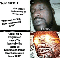 "<p>stay 🅱oke fam</p>: ""bush did 9/11""  ""dick cheney  made money off  the iraq war""  ""the moon landing  didnt happen until  2008""  i sleep  ""Chick-fil-A  Polvnesian  sauceTM is  basically the  same as  McDonald's Mulan  Szechuan sauce  from 1998""  realS <p>stay 🅱oke fam</p>"