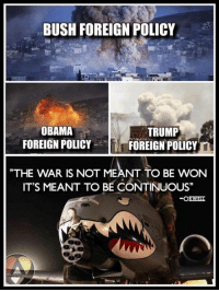 "Memes, 🤖, and Foreigner: BUSH FOREIGN POLICY  OBAMA  TRUMP  FOREIGN POLICY  FOREIGN POLICY  THE WAR IS NOT MEANT TO BE WON  IT'S MEANT TO BE CONTINUOUS"" Thanks to the Libertarian Party of Florida for this post! To get involved locally, go to lp.org/states!"