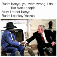 Kanye, Lol, and Memes: Bush: Kanye, you were wrong, I do  like black people  Man: I'm not Kanye  Bush: Lol okay Yeezus  @PabloPigasso 1st president of South Sudan - that time Kanye called out Bush for hating black people, Bush tries to respond.