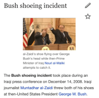 "George W. Bush, Head, and Shoes: Bush shoeing incident  al-Zaidi's shoe flying over George  Bush's head while then-Prime  Minister of Iraq Nouri al-Maliki  attempts to catch it.  The Bush shoeing incident took place during an  Iraqi press conference on December 14, 2008. Iraqi  journalist Muntadhar al-Zaidi threw both of his shoes  at then-United States President George W. Bush <p><a class=""tumblr_blog"" href=""http://xhba.tumblr.com/post/135226542683"">xhba</a>:</p> <blockquote> <p><a class=""tumblr_blog"" href=""http://thirstymuslim.tumblr.com/post/135226485094"">thirstymuslim</a>:</p> <blockquote> <p>Today in History: December 14. The Bush shoeing incident</p> </blockquote> <p>Happy bush shoeing anniversary :-) ❤️🎉</p> </blockquote>"