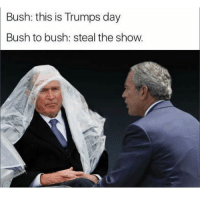 (@sonny5ideup) is a fucking legend: Bush: this is Trumps day  Bush to bush: steal the show. (@sonny5ideup) is a fucking legend