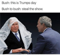 This meme makes me happy. 🙃: Bush: this is Trumps day  Bush to bush: steal the show. This meme makes me happy. 🙃